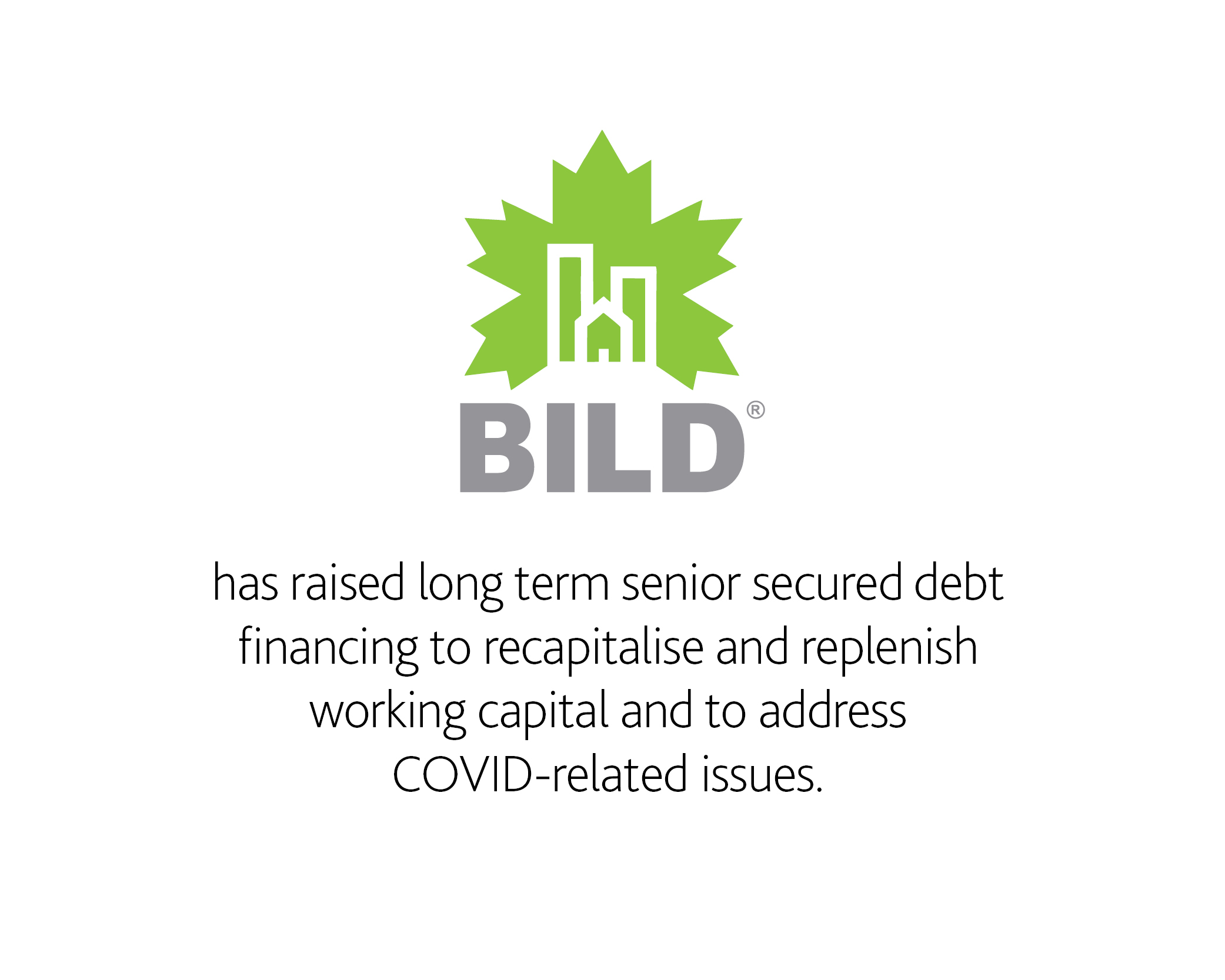 BILD has raised long term senior secured debt financing to recapitalise and replenish working capital and to address COVID-related issues