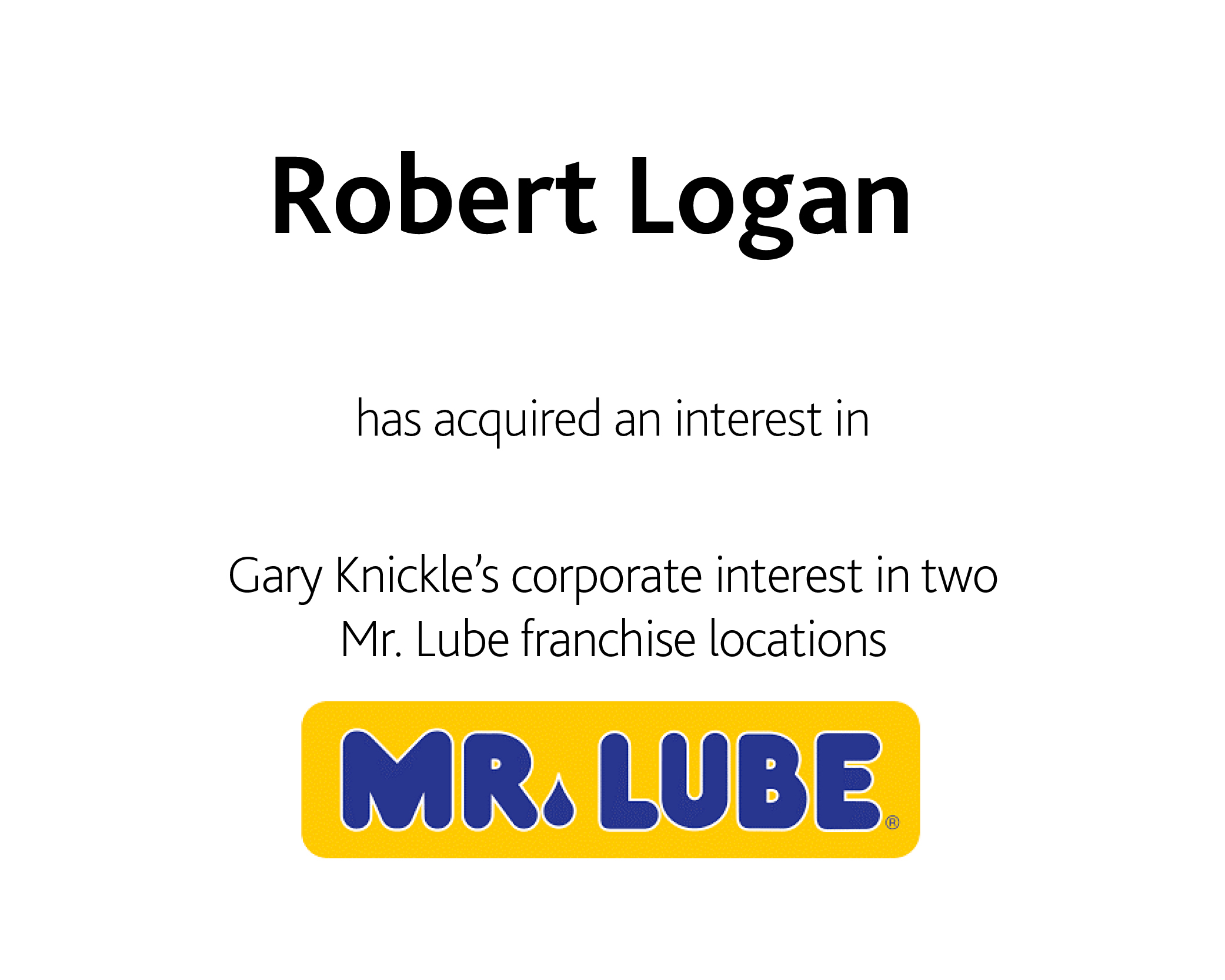 Robert Logan has acquired an interest in Gary Knickle's corporate interest in two Mr. Lube franchise locations