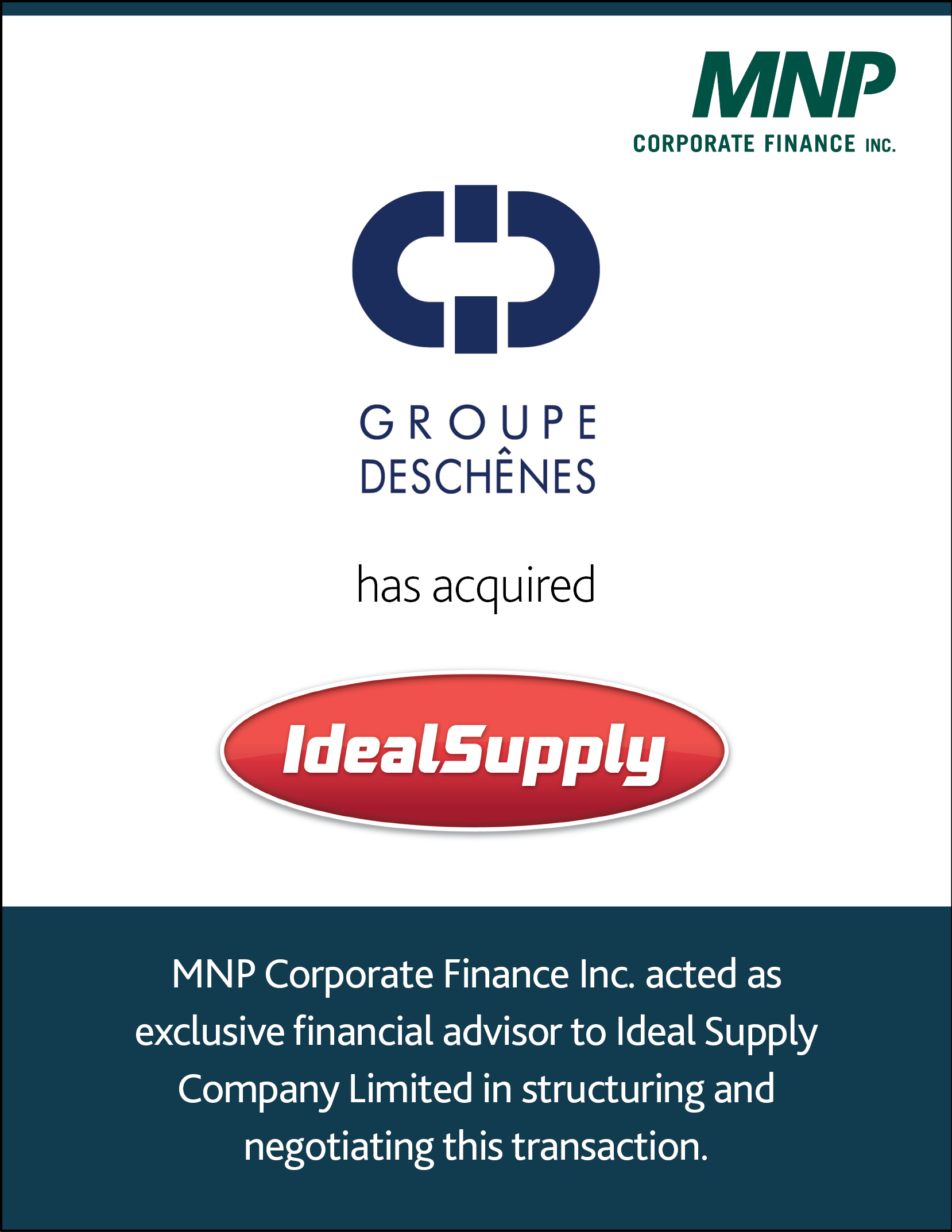Groupe Deschenes has acquired IdealSupply. MNP Corporate Finance Inc. acted as exclusive financial advisor to Ideal Supple Company Limited in structuring and negotiating this transaction.
