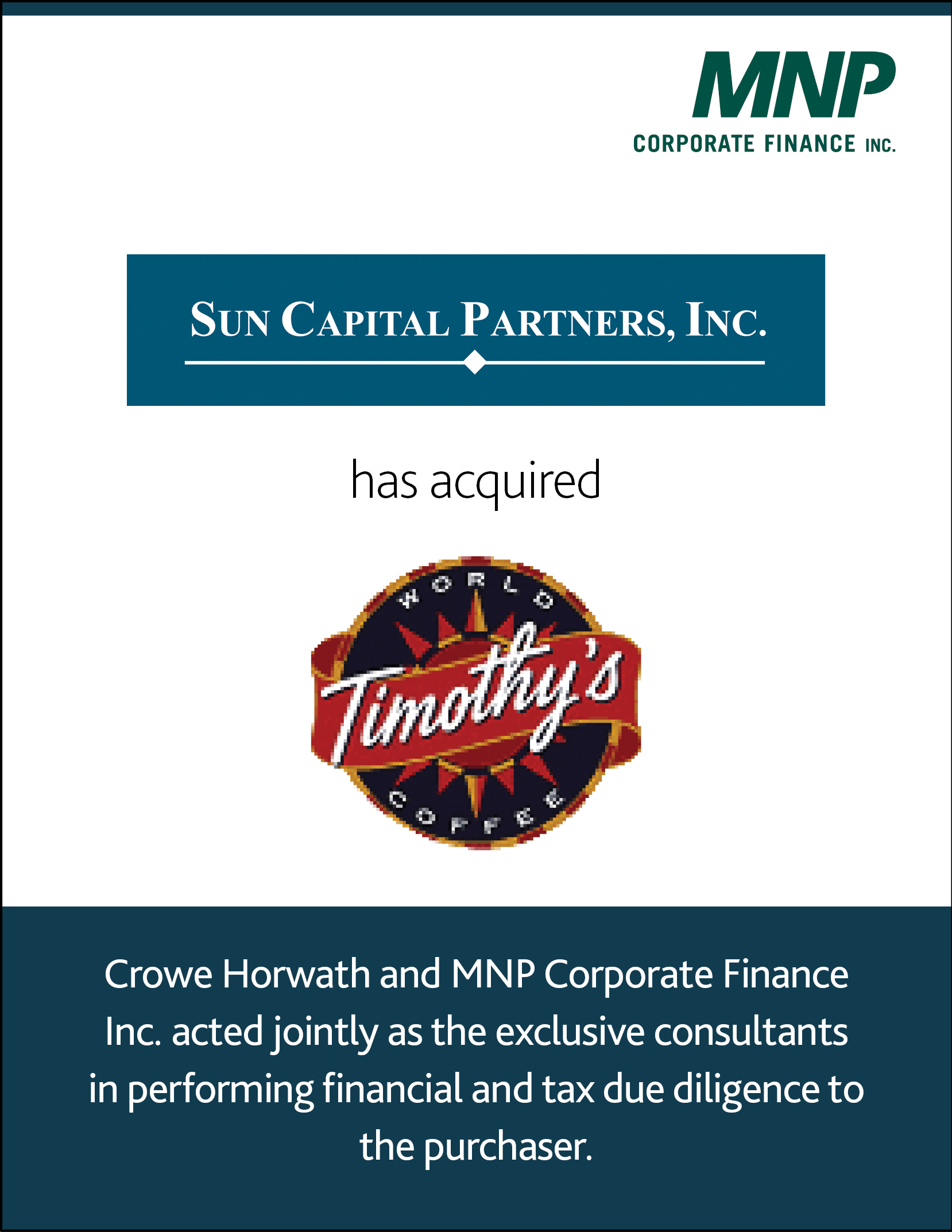 Sun Capital Partners Inc. has acquired Timothy's World Coffee. Crowe Horwath and MNp Corporate Finance Inc. acted jointly as the exclusive consultants in performing financial and tax due diligence to the purchaser